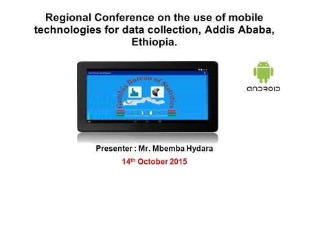Regional Conference on the use of mobile technologies for data collection, Addis Ababa, Ethiopia. Presenter : Mr. Mbemba Hydara 14 th October 2015.