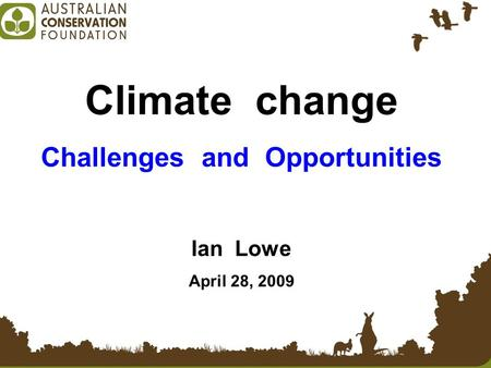 Climate change Challenges and Opportunities Ian Lowe April 28, 2009.