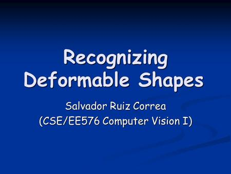 Recognizing Deformable Shapes Salvador Ruiz Correa (CSE/EE576 Computer Vision I)