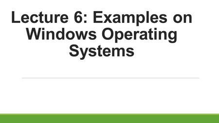 Lecture 6: Examples on Windows Operating Systems.