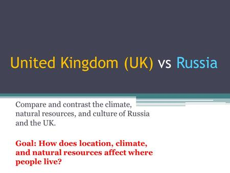 United Kingdom (UK) vs Russia Compare and contrast the climate, natural resources, and culture of Russia and the UK. Goal: How does location, climate,