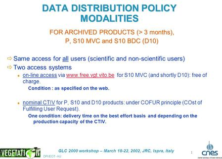 DPI/EOT - HJ GLC 2000 workshop – March 18-22, 2002, JRC, Ispra, Italy 1 DATA DISTRIBUTION POLICY MODALITIES FOR ARCHIVED PRODUCTS (> 3 months), P, S10.