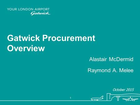 1 Gatwick Procurement Overview Alastair McDermid Raymond A. Melee October 2015.