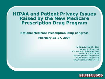 © 2004 Moses & Singer LLP HIPAA and Patient Privacy Issues Raised by the New Medicare Prescription Drug Program National Medicare Prescription Drug Congress.