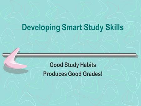 Developing Smart Study Skills Good Study Habits Produces Good Grades!