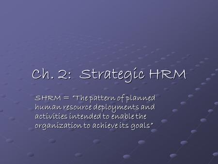 "Ch. 2: Strategic HRM SHRM = ""The pattern of planned human resource deployments and activities intended to enable the organization to achieve its goals"""
