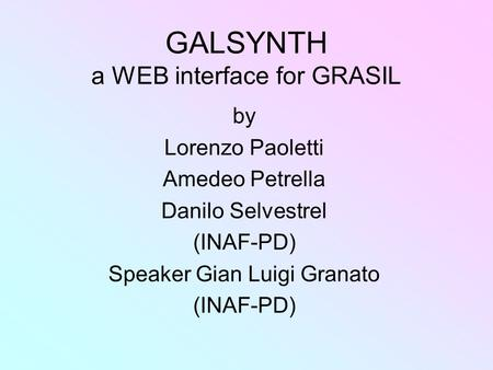 GALSYNTH a WEB interface for GRASIL by Lorenzo Paoletti Amedeo Petrella Danilo Selvestrel (INAF-PD) Speaker Gian Luigi Granato (INAF-PD)