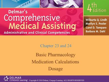 Copyright © 2010 Delmar, Cengage Learning. ALL RIGHTS RESERVED. Chapter 23 and 24 Basic Pharmacology Medication Calculations Dosage.