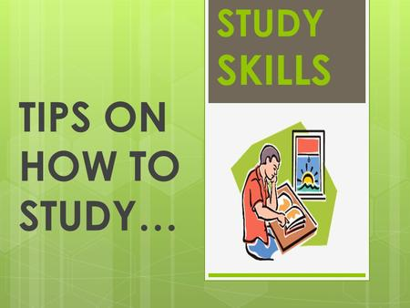 STUDY SKILLS TIPS ON HOW TO STUDY…. TIP 1:  Study in a quiet place that is free from distractions and interruptions.  Try to create a space that you.
