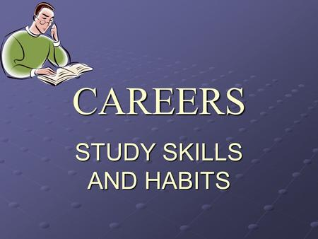 "CAREERS STUDY SKILLS AND HABITS. STUDY HABITS Before you can improve your study habits, you have to develop ""a plan;"" This is based on your previous habits,"