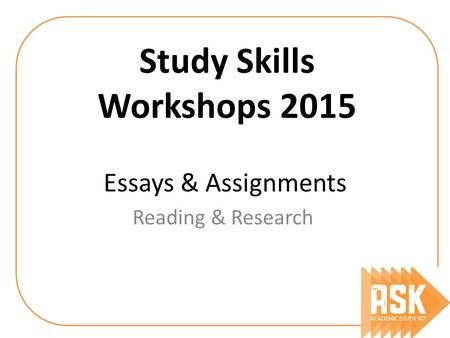Essays & Assignments Reading & Research Study Skills Workshops 2015.
