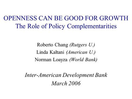 OPENNESS CAN BE GOOD FOR GROWTH The Role of Policy Complementarities Roberto Chang (Rutgers U.) Linda Kaltani (American U.) Norman Loayza (World Bank)