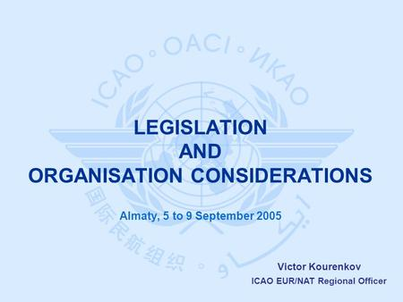 Victor Kourenkov ICAO EUR/NAT Regional Officer Almaty, 5 to 9 September 2005 LEGISLATION AND ORGANISATION CONSIDERATIONS.