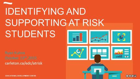Carleton.ca/edc EDUCATIONAL DEVELOPMENT CENTRE IDENTIFYING AND SUPPORTING AT RISK STUDENTS Ryan Kuhne October 13 th,2015 carleton.ca/edc/atrisk EDUCATIONAL.