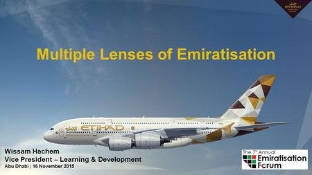 Multiple Lenses of Emiratisation Wissam Hachem Vice President – Learning & Development Abu Dhabi | 16 November 2015.