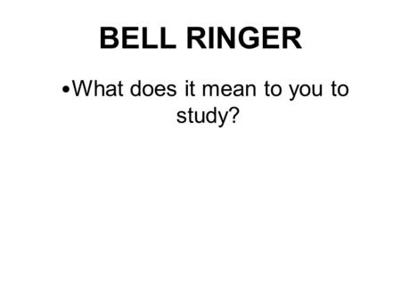 BELL RINGER What does it mean to you to study?. Study!