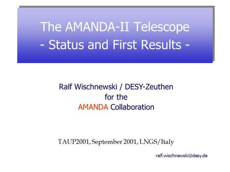 The AMANDA-II Telescope - Status and First Results - Ralf Wischnewski / DESY-Zeuthen for the AMANDA Collaboration TAUP2001, September.