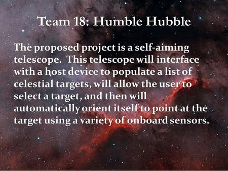 Team 18: Humble Hubble The proposed project is a self-aiming telescope. This telescope will interface with a host device to populate a list of celestial.