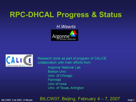 BILCW07, Feb 2007, H.WeertsSlide 1 RPC-DHCAL Progress & Status H.Weerts BILCW07, Beijing, February 4 – 7, 2007 Research done as part of program of CALICE.