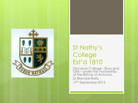 St Nathy's College Est'd 1810 Diocesan College – Boys and Girls – under the Trusteeship of the Bishop of Achonry, Dr Brendan Kelly 17 th September 2015.
