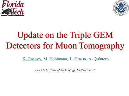 Update on the Triple GEM Detectors for Muon Tomography K. Gnanvo, M. Hohlmann, L. Grasso, A. Quintero Florida Institute of Technology, Melbourne, FL.