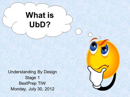 Understanding By Design Stage 1 BestPrep TIW Monday, July 30, 2012 What is UbD?