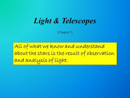 Light & Telescopes (Chapter 5) All of what we know and understand about the stars is the result of observation and analysis of light.