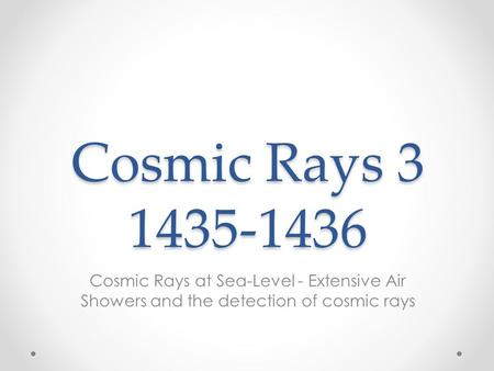 Cosmic Rays 3 1435-1436 Cosmic Rays at Sea-Level - Extensive Air Showers and the detection of cosmic rays.