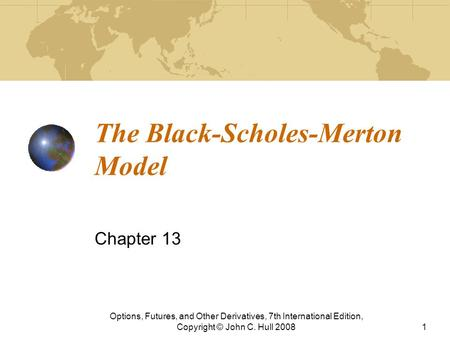 The Black-Scholes-Merton Model Chapter 13 Options, Futures, and Other Derivatives, 7th International Edition, Copyright © John C. Hull 20081.