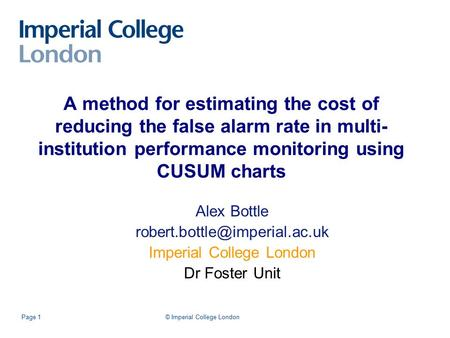 © Imperial College LondonPage 1 A method for estimating the cost of reducing the false alarm rate in multi- institution performance monitoring using CUSUM.