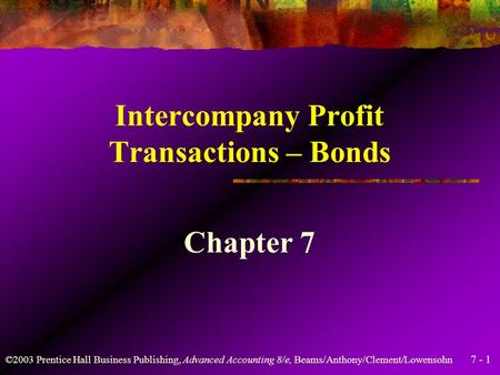 7 - 1 ©2003 Prentice Hall Business Publishing, Advanced Accounting 8/e, Beams/Anthony/Clement/Lowensohn Intercompany Profit Transactions – Bonds Chapter.