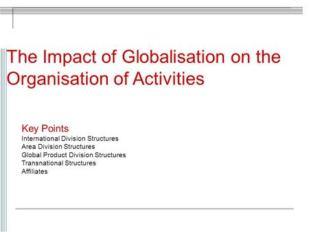 The Impact of Globalisation on the Organisation of Activities Key Points International Division Structures Area Division Structures Global Product Division.