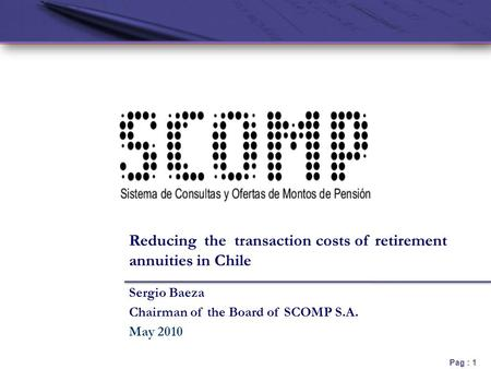 Pag : 1 Sergio Baeza Chairman of the Board of SCOMP S.A. May 2010 Reducing the transaction costs of retirement annuities in Chile.