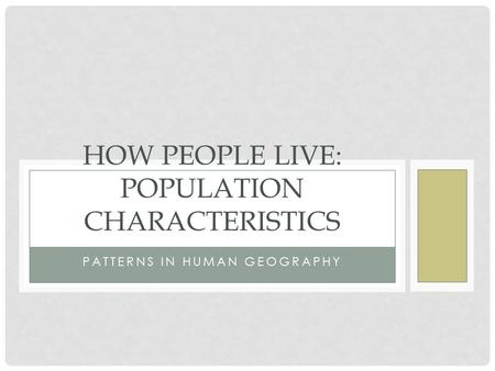 PATTERNS IN HUMAN GEOGRAPHY HOW PEOPLE LIVE: POPULATION CHARACTERISTICS.