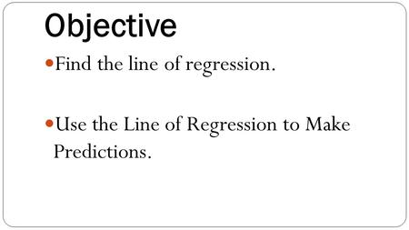 Objective Find the line of regression. Use the Line of Regression to Make Predictions.
