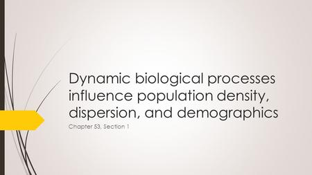 Dynamic biological processes influence population density, dispersion, and demographics Chapter 53, Section 1.