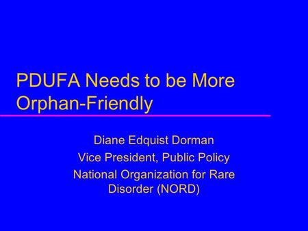PDUFA Needs to be More Orphan-Friendly Diane Edquist Dorman Vice President, Public Policy National Organization for Rare Disorder (NORD)