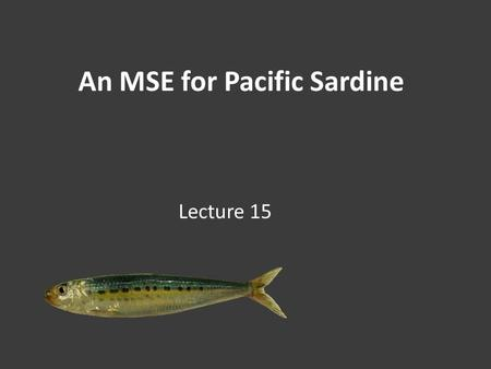 An MSE for Pacific Sardine Lecture 15. Fisheries Management (or what goes up must…) 2 Murphy (1966) & Hill et al. (2009)