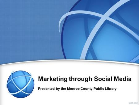 Marketing through Social Media Presented by the Monroe County Public Library.