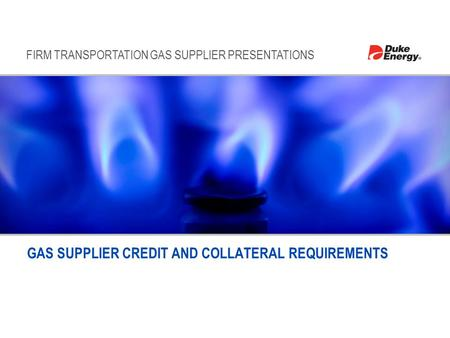FIRM TRANSPORTATION GAS SUPPLIER PRESENTATIONS GAS SUPPLIER CREDIT AND COLLATERAL REQUIREMENTS.