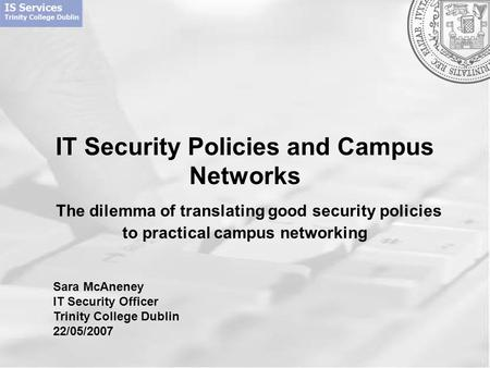 IT Security Policies and Campus Networks The dilemma of translating good security policies to practical campus networking Sara McAneney IT Security Officer.