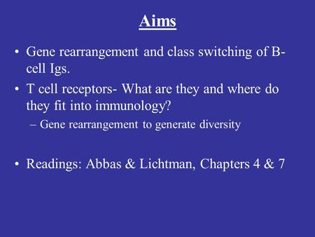 Aims Gene rearrangement and class switching of B- cell Igs. T cell receptors- What are they and where do they fit into immunology? –Gene rearrangement.