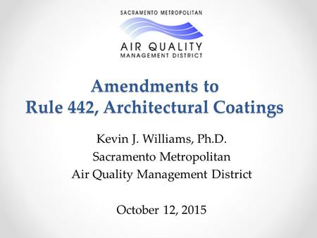Amendments to Rule 442, Architectural Coatings Kevin J. Williams, Ph.D. Sacramento Metropolitan Air Quality Management District October 12, 2015.
