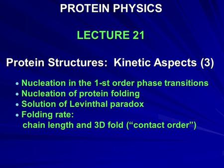 PROTEIN PHYSICS LECTURE 21 Protein Structures: Kinetic Aspects (3)  Nucleation in the 1-st order phase transitions  Nucleation of protein folding  Solution.