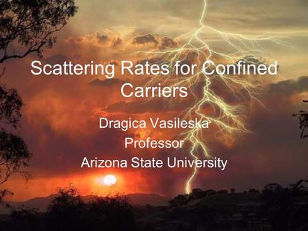 Scattering Rates for Confined Carriers Dragica Vasileska Professor Arizona State University.