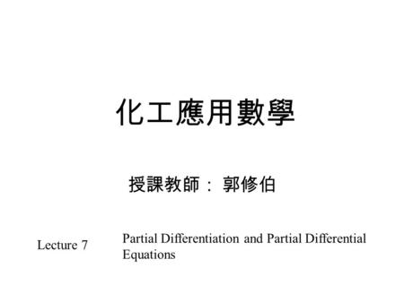 化工應用數學 授課教師: 郭修伯 Lecture 7 Partial Differentiation and Partial Differential Equations.