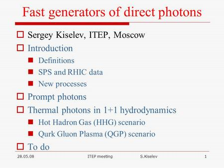 28.05.08ITEP meeting S.Kiselev1 Fast generators of direct photons  Sergey Kiselev, ITEP, Moscow  Introduction Definitions SPS and RHIC data New processes.