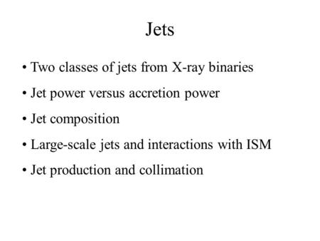Jets Two classes of jets from X-ray binaries Jet power versus accretion power Jet composition Large-scale jets and interactions with ISM Jet production.