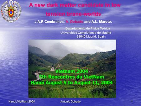 Hanoi, VietNam 2004Antonio Dobado1 A new dark matter candidate in low tension brane-worlds J.A.R Cembranos, A. Dobado and A.L. Maroto. Departamento de.