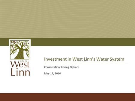 Investment in West Linn's Water System Conservation Pricing Options May 17, 2010.